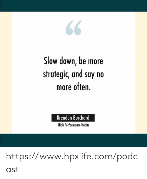 Slow down, be more strategic, and say no more often. Brendon Burchard.